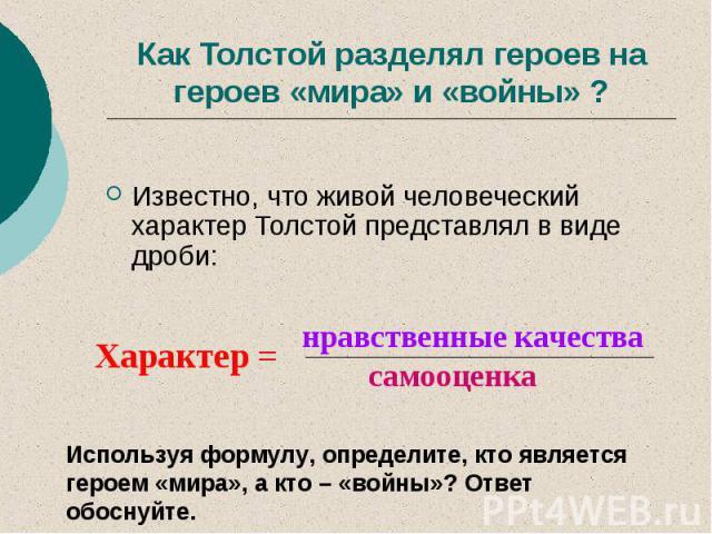 Как Толстой разделял героев на героев «мира» и «войны» ? Известно, что живой человеческий характер Толстой представлял в виде дроби: Используя формулу, определите, кто является героем «мира», а кто – «войны»? Ответ обоснуйте.