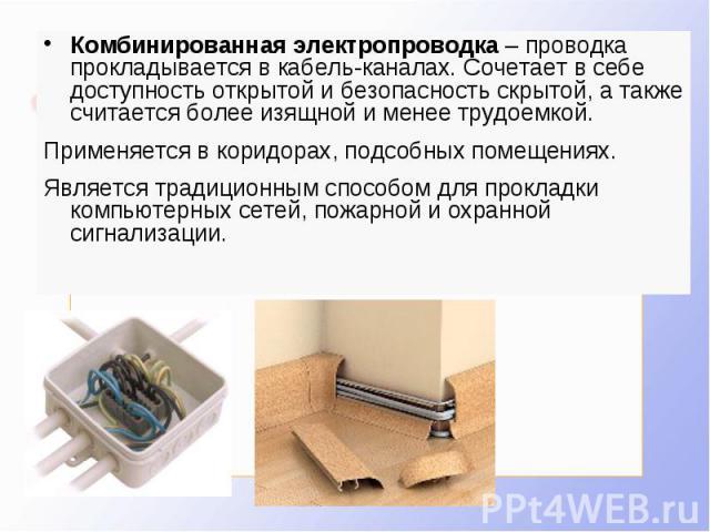 Комбинированная электропроводка – проводка прокладывается в кабель-каналах. Сочетает в себе доступность открытой и безопасность скрытой, а также считается более изящной и менее трудоемкой. Применяется в коридорах, подсобных помещениях. Является трад…