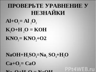 ПРОВЕРЬТЕ УРАВНЕНИЕ У НЕЗНАЙКИ Al+O2 = Al 2O3K2O+H 2O = KOHKNO3 = KNO2+O2 NaOH+H