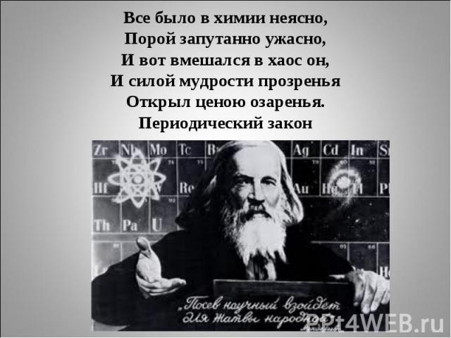 Все было в химии неясно,Порой запутанно ужасно,И вот вмешался в хаос он,И силой мудрости прозреньяОткрыл ценою озаренья.Периодический закон