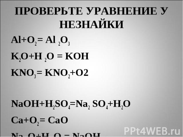 ПРОВЕРЬТЕ УРАВНЕНИЕ У НЕЗНАЙКИ Al+O2 = Al 2O3K2O+H 2O = KOHKNO3 = KNO2+O2 NaOH+H2SO4=Na2 SO4+H2OCa+O2 = CaONa 2O+H 2O = NaOH