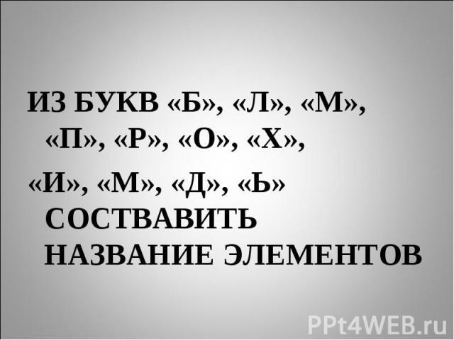ИЗ БУКВ «Б», «Л», «М», «П», «Р», «О», «Х»,«И», «М», «Д», «Ь» СОСТВАВИТЬ НАЗВАНИЕ ЭЛЕМЕНТОВ