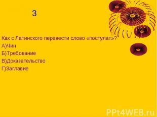 Как с Латинского перевести слово «постулат»?А)ЧинБ)ТребованиеВ)ДоказательствоГ)З
