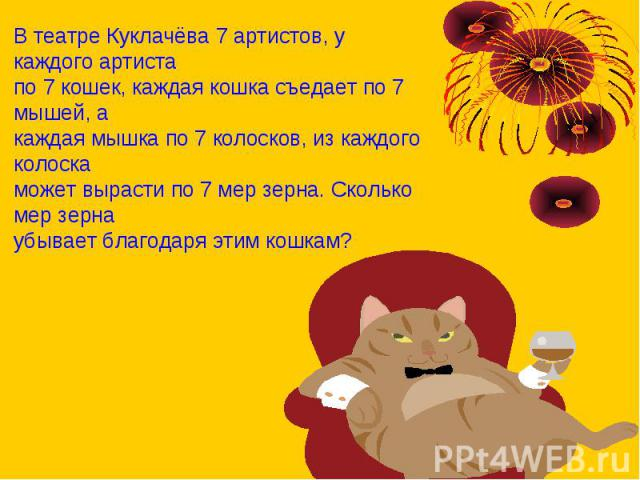 В театре Куклачёва 7 артистов, у каждого артистапо 7 кошек, каждая кошка съедает по 7 мышей, акаждая мышка по 7 колосков, из каждого колоскаможет вырасти по 7 мер зерна. Сколько мер зернаубывает благодаря этим кошкам?