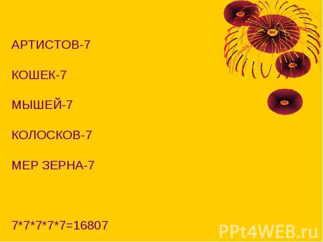 АРТИСТОВ-7КОШЕК-7МЫШЕЙ-7КОЛОСКОВ-7МЕР ЗЕРНА-77*7*7*7*7=16807