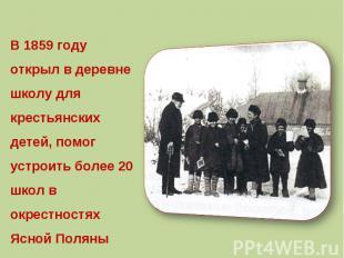 В 1859 году открыл в деревне школу для крестьянских детей, помог устроить более