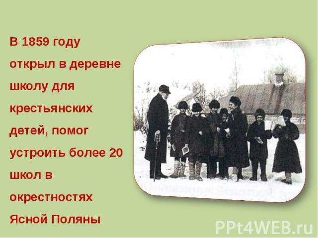В 1859 году открыл в деревне школу для крестьянских детей, помог устроить более 20 школ в окрестностях Ясной Поляны