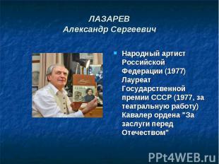 ЛАЗАРЕВАлександр Сергеевич Народный артист Российской Федерации (1977)Лауреат Го