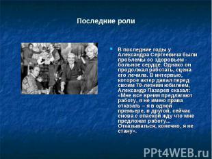 Последние роли В последние годы у Александра Сергеевича были проблемы со здоровь