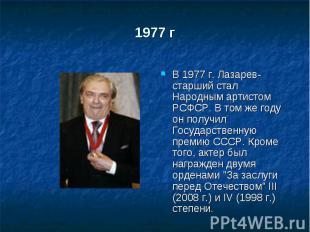 1977 г В 1977 г. Лазарев-старший стал Народным артистом РСФСР. В том же году он