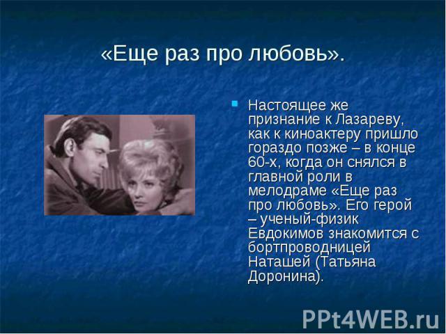 «Еще раз про любовь». Настоящее же признание к Лазареву, как к киноактеру пришло гораздо позже – в конце 60-х, когда он снялся в главной роли в мелодраме «Еще раз про любовь». Его герой – ученый-физик Евдокимов знакомится с бортпроводницей Наташей (…