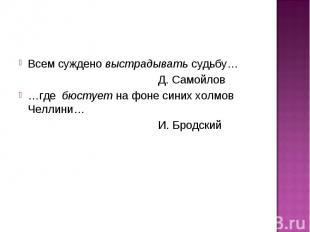 Всем суждено выстрадывать судьбу… Д. Самойлов…где бюстует на фоне синих холмов Ч