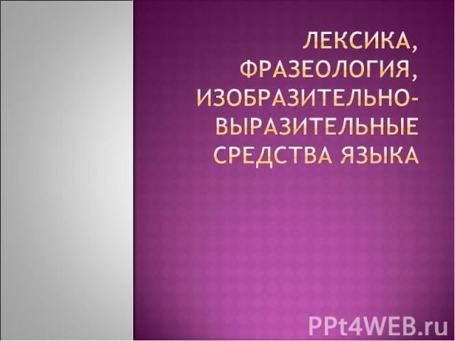 Лексика, фразеология, изобразительно-выразительные средства языка