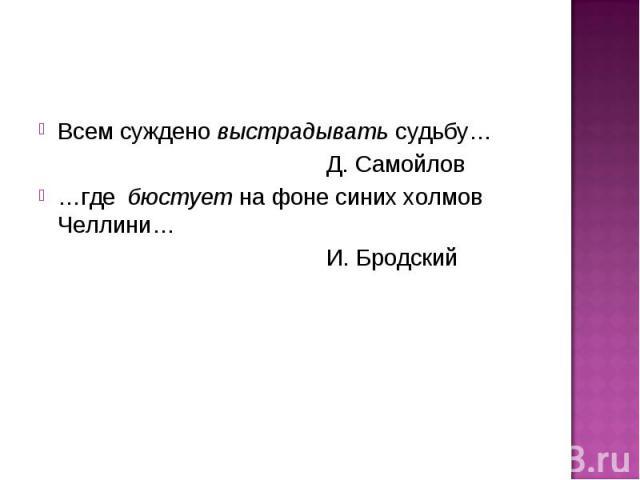 Всем суждено выстрадывать судьбу… Д. Самойлов…где бюстует на фоне синих холмов Челлини… И. Бродский