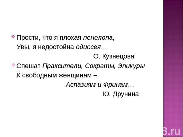 Прости, что я плохая пенелопа, Увы, я недостойна одиссея… О. КузнецоваСпешат Праксители, Сократы, Эпикуры К свободным женщинам – Аспазиям и Фринам…Ю. Друнина