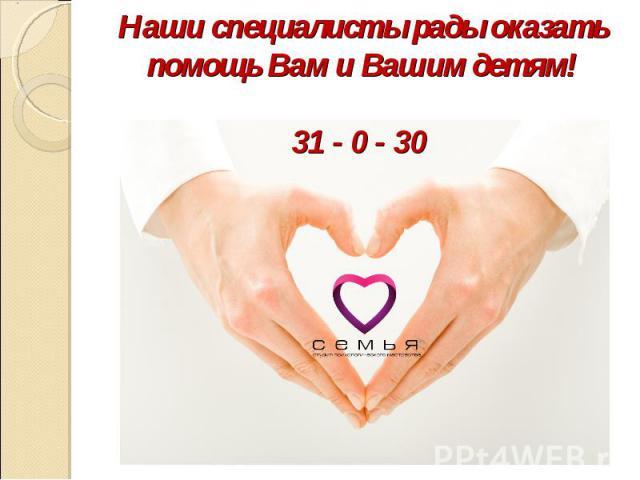 Наши специалисты рады оказать помощь Вам и Вашим детям!31 - 0 - 30