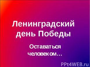 Ленинградский день Победы Оставаться человеком…