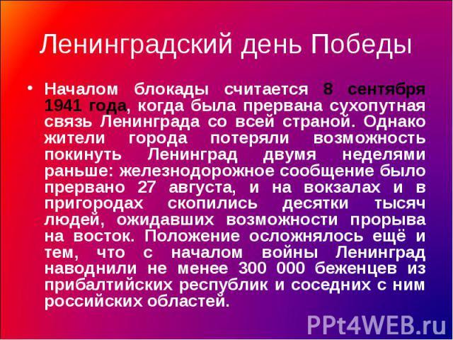 Ленинградский день Победы Началом блокады считается 8 сентября 1941 года, когда была прервана сухопутная связь Ленинграда со всей страной. Однако жители города потеряли возможность покинуть Ленинград двумя неделями раньше: железнодорожное сообщение …
