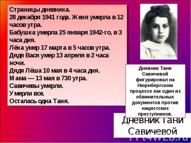 Страницы дневника.28 декабря 1941 года. Женя умерла в 12 часов утра.Бабушка умерла 25 января 1942-го, в 3 часа дня.Лёка умер 17 марта в 5 часов утра.Дядя Вася умер 13 апреля в 2 часа ночи.Дядя Лёша 10 мая в 4 часа дня.Мама — 13 мая в 730 утра.Савиче…