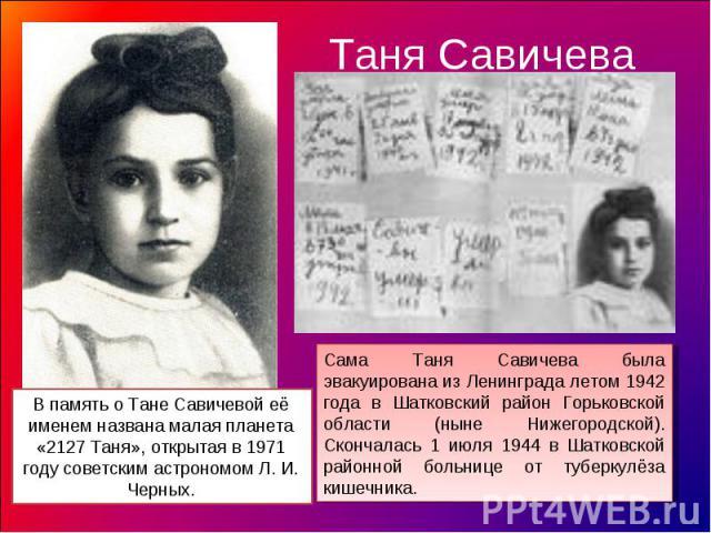 Таня Савичева В память о Тане Савичевой её именем названа малая планета «2127 Таня», открытая в 1971 году советским астрономом Л. И. Черных.Сама Таня Савичева была эвакуирована из Ленинграда летом 1942 года в Шатковский район Горьковской области (ны…