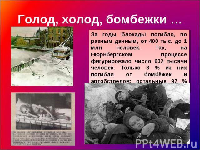 Голод, холод, бомбежки … За годы блокады погибло, по разным данным, от 400 тыс. до 1 млн человек. Так, на Нюрнбергском процессе фигурировало число 632 тысячи человек. Только 3 % из них погибли от бомбёжек и артобстрелов; остальные 97 % умерли от голода.
