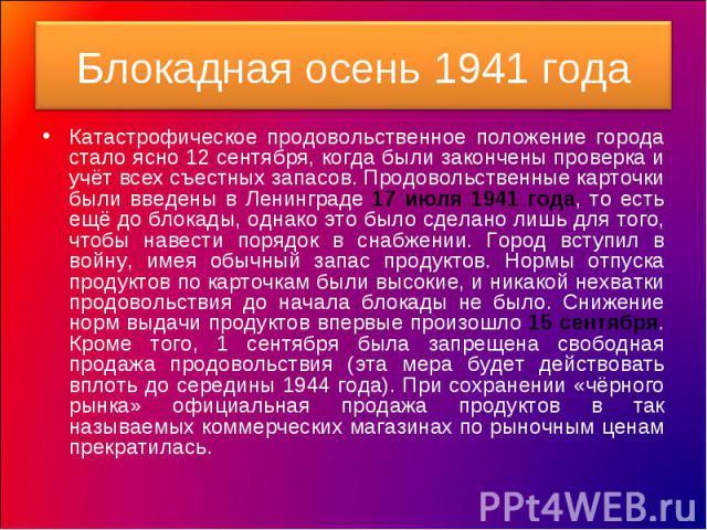 Блокадная осень 1941 года Катастрофическое продовольственное положение города стало ясно 12 сентября, когда были закончены проверка и учёт всех съестных запасов. Продовольственные карточки были введены в Ленинграде 17 июля 1941 года, то есть ещё до …