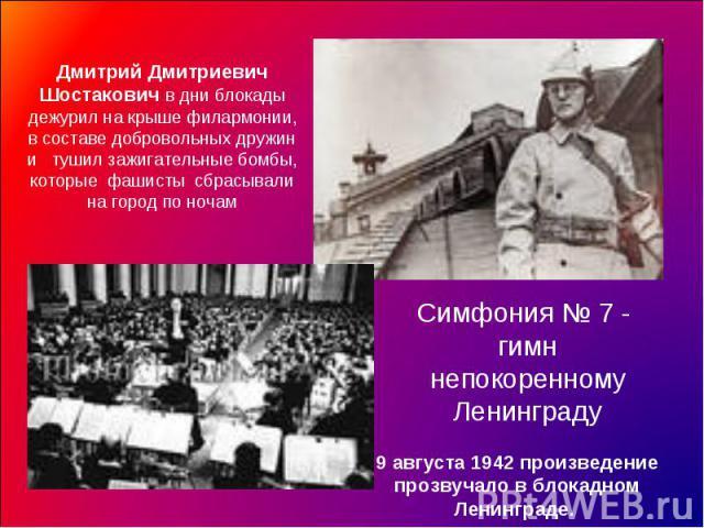 Дмитрий Дмитриевич Шостакович в дни блокады дежурил на крыше филармонии, в составе добровольных дружин и тушил зажигательные бомбы, которые фашисты сбрасывали на город по ночамСимфония № 7 - гимн непокоренному Ленинграду9 августа 1942 произведение п…