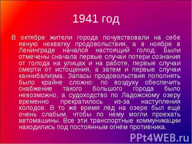 1941 год В октябре жители города почувствовали на себе явную нехватку продовольствия, а в ноябре в Ленинграде начался настоящий голод. Были отмечены сначала первые случаи потери сознания от голода на улицах и на работе, первые случаи смерти от истощ…
