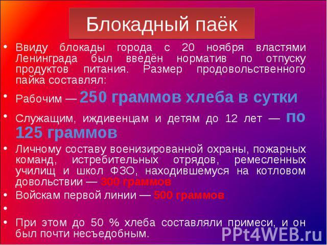 Блокадный паёк Ввиду блокады города с 20 ноября властями Ленинграда был введён норматив по отпуску продуктов питания. Размер продовольственного пайка составлял:Рабочим — 250 граммов хлеба в суткиСлужащим, иждивенцам и детям до 12 лет — по 125 граммо…