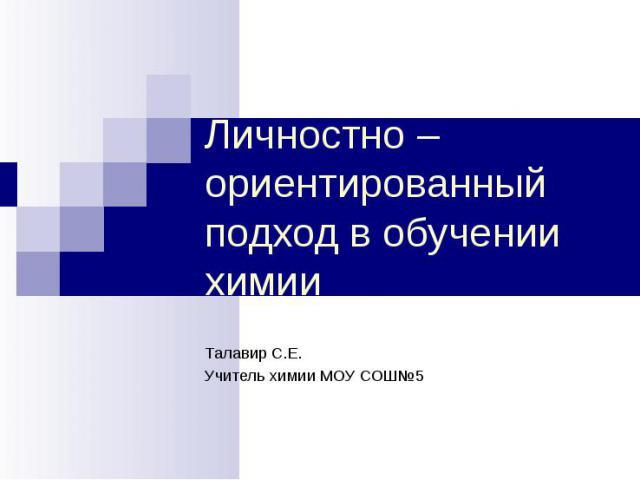 Личностно – ориентированный подход в обучении химии Талавир С.Е.Учитель химии МОУ СОШ№5