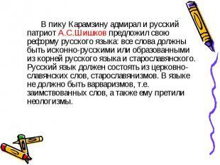 В пику Карамзину адмирал и русский патриот А.С.Шишков предложил свою реформу рус