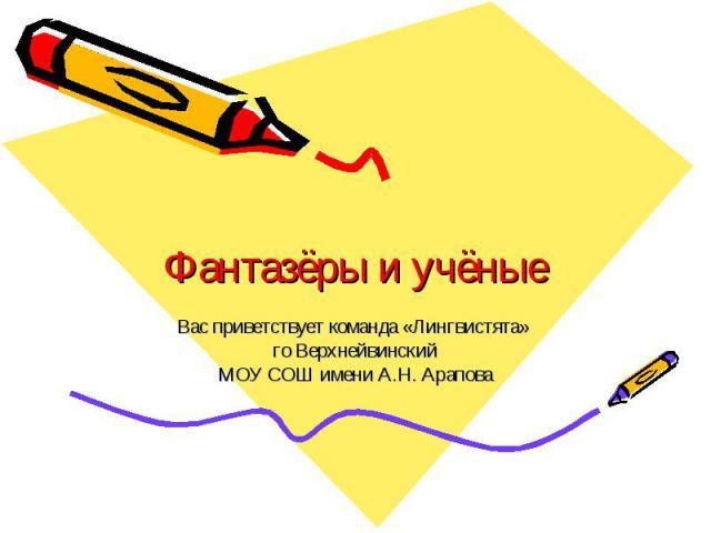 Фантазёры и учёные Вас приветствует команда «Лингвистята» го ВерхнейвинскийМОУ СОШ имени А.Н. Арапова
