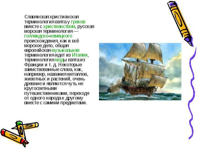Славянская христианская терминология взята у греков вместе с христианством, русская морская терминология— голландско-немецкого происхождения, как и всё морское дело, общая европейская музыкальная терминология идет из Италии, терминология моды взята…