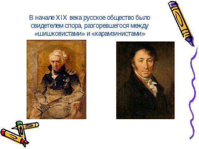 В начале XIX века русское общество было свидетелем спора, разгоревшегося между «шишковистами» и «карамзинистами»