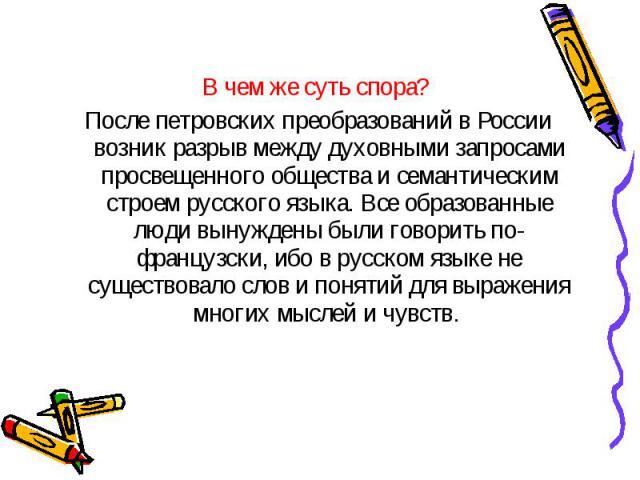 В чем же суть спора? После петровских преобразований в России возник разрыв между духовными запросами просвещенного общества и семантическим строем русского языка. Все образованные люди вынуждены были говорить по-французски, ибо в русском языке не с…