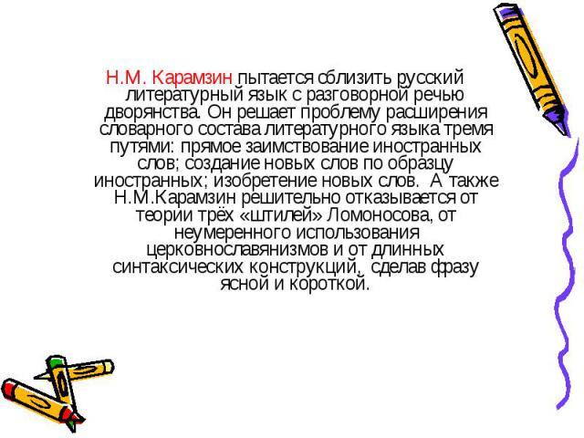 Н.М. Карамзин пытается сблизить русский литературный язык с разговорной речью дворянства. Он решает проблему расширения словарного состава литературного языка тремя путями: прямое заимствование иностранных слов; создание новых слов по образцу иностр…