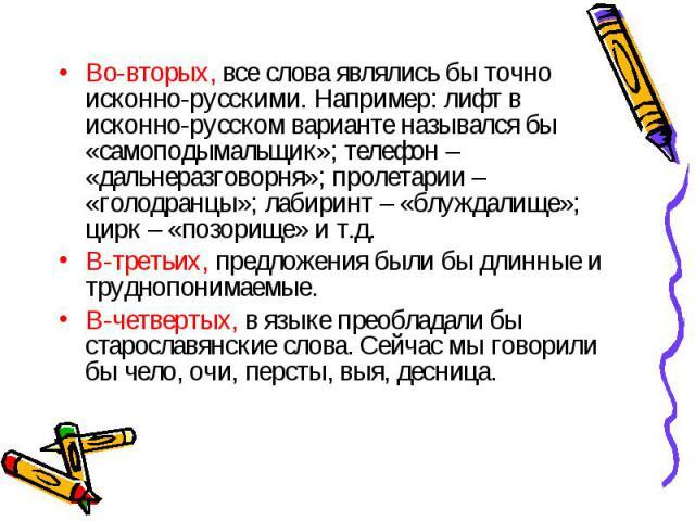 Во-вторых, все слова являлись бы точно исконно-русскими. Например: лифт в исконно-русском варианте назывался бы «самоподымальщик»; телефон – «дальнеразговорня»; пролетарии – «голодранцы»; лабиринт – «блуждалище»; цирк – «позорище» и т.д.В-третьих, п…