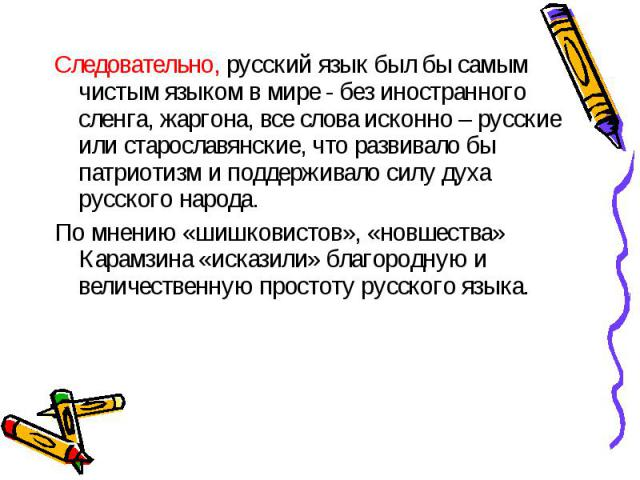 Следовательно, русский язык был бы самым чистым языком в мире - без иностранного сленга, жаргона, все слова исконно – русские или старославянские, что развивало бы патриотизм и поддерживало силу духа русского народа. По мнению «шишковистов», «новшес…