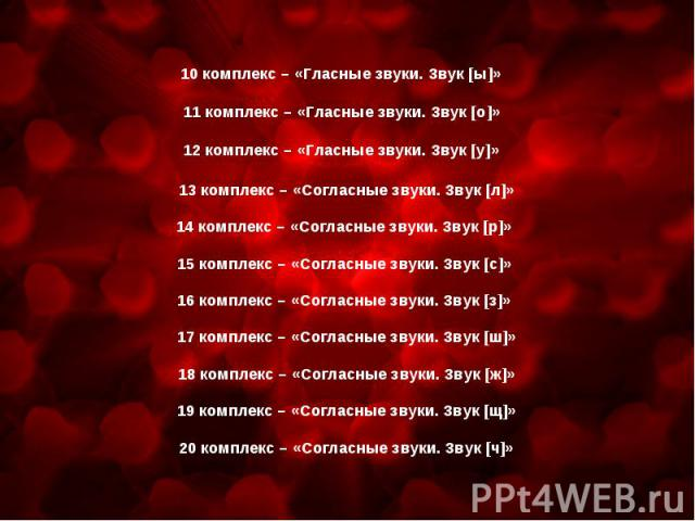 10 комплекс – «Гласные звуки. Звук [ы]»11 комплекс – «Гласные звуки. Звук [о]»12 комплекс – «Гласные звуки. Звук [у]»13 комплекс – «Согласные звуки. Звук [л]»14 комплекс – «Согласные звуки. Звук [р]» 15 комплекс – «Согласные звуки. Звук [с]» 16 комп…