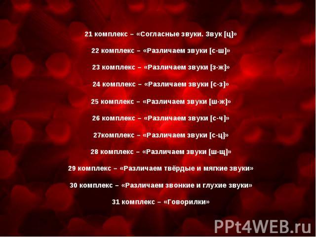 21 комплекс – «Согласные звуки. Звук [ц]»22 комплекс – «Различаем звуки [с-ш]»23 комплекс – «Различаем звуки [з-ж]»24 комплекс – «Различаем звуки [с-з]»25 комплекс – «Различаем звуки [ш-ж]»26 комплекс – «Различаем звуки [с-ч]»27комплекс – «Различаем…