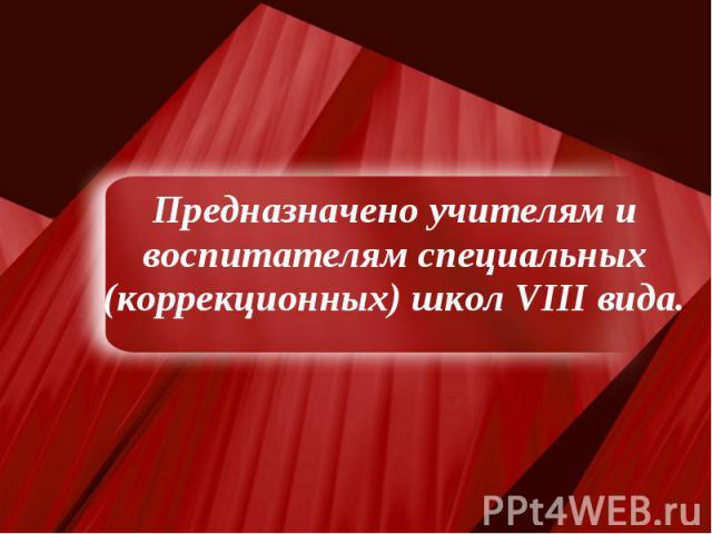Предназначено учителям и воспитателям специальных (коррекционных) школ VIII вида.