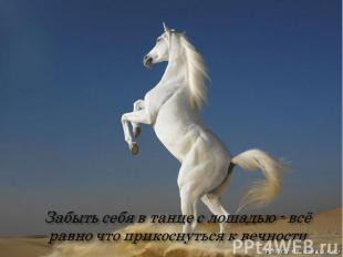 Забыть себя в танце с лошадью - всё равно что прикоснуться к вечности