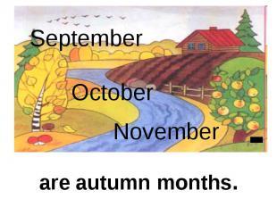 September October November are autumn months.