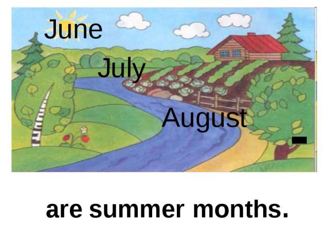 June July August are summer months.