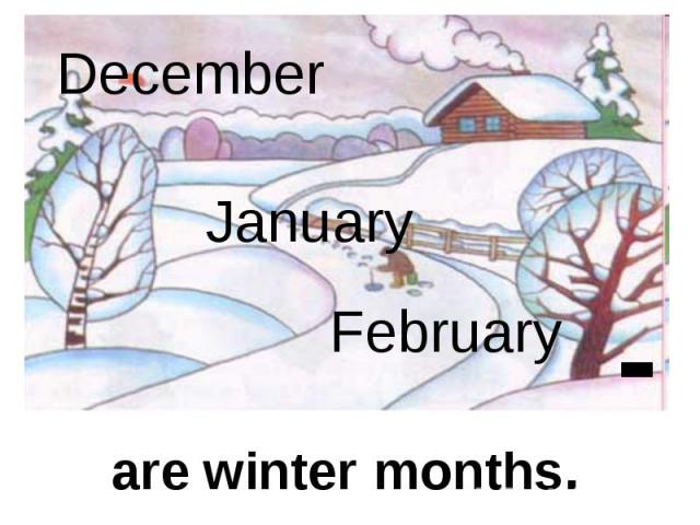 December January February are winter months.