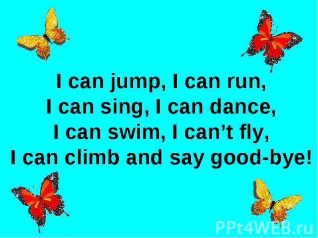 I can jump, I can run,I can sing, I can dance,I can swim, I can't fly,I can climb and say good-bye!