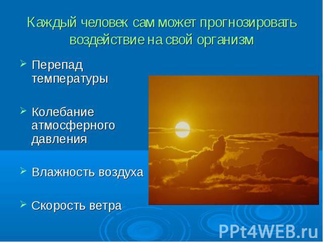 Каждый человек сам может прогнозировать воздействие на свой организм Перепад температурыКолебание атмосферного давленияВлажность воздухаСкорость ветра