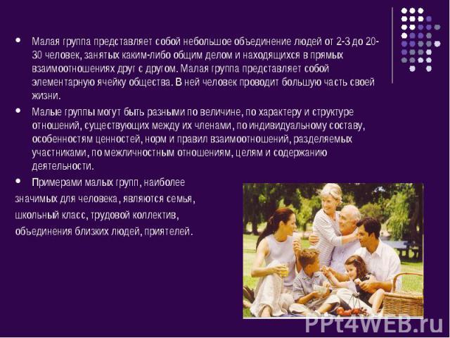 Малая группа представляет собой небольшое объединение людей от 2-3 до 20-30 человек, занятых каким-либо общим делом и находящихся в прямых взаимоотношениях друг с другом. Малая группа представляет собой элементарную ячейку общества. В ней человек пр…