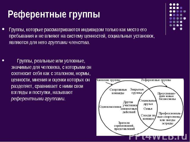 Референтные группы Группы, которые рассматриваются индивидом только как место его пребывания и не влияют на систему ценностей, социальных установок, являются для него группами членства. Группы, реальные или условные, значимые для человека, с которым…