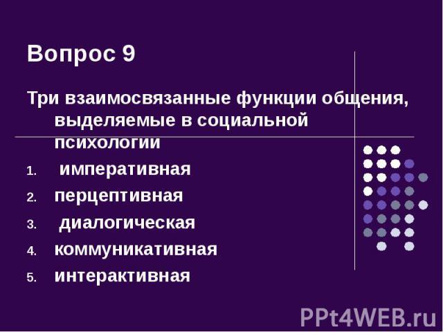 Вопрос 9 Три взаимосвязанные функции общения, выделяемые в социальной психологии императивнаяперцептивная диалогическаякоммуникативнаяинтерактивная